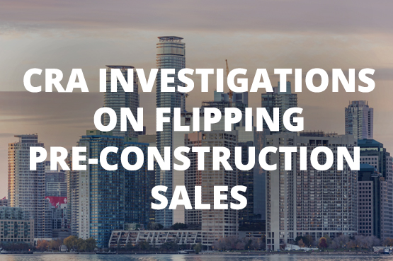 CRA Investigations on Flipping Pre-Construction Sales